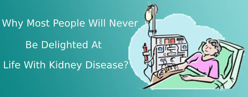 Why Most People Will Never Be Delighted At Life With Kidney Disease?